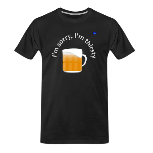 I'm sorry, I'm thirsty - funny beer t shirts