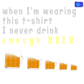 While am wearing this tee, I never drink - enough - funny beer graphic